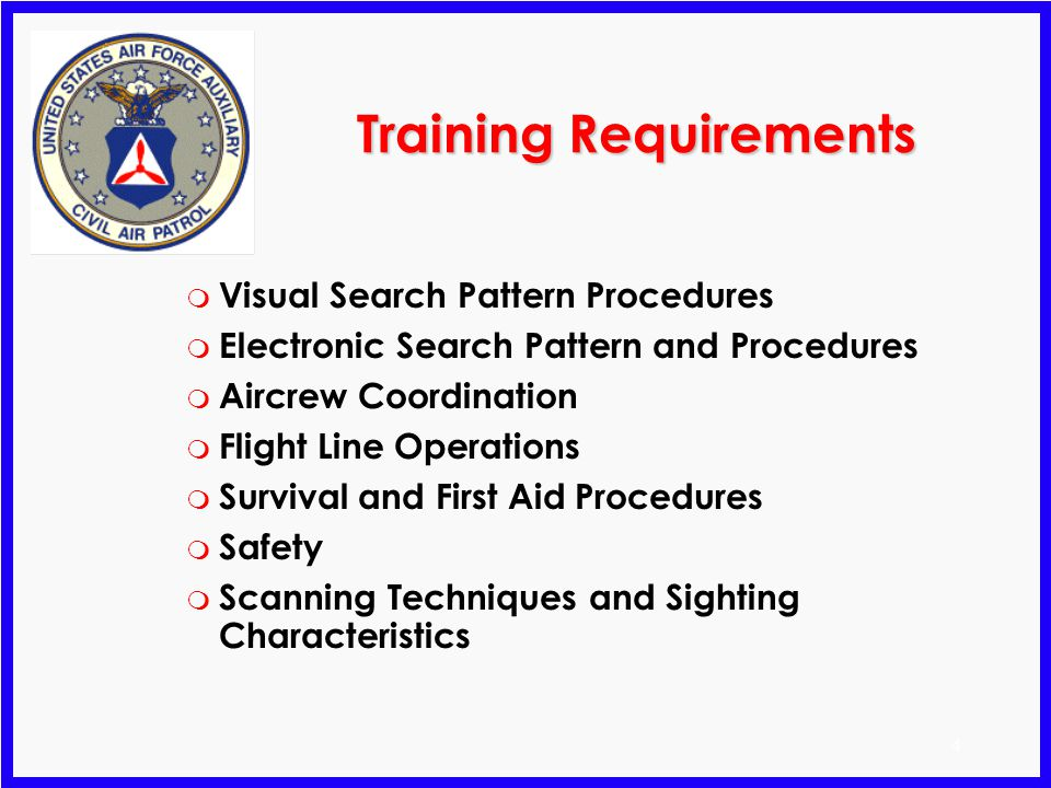 4 Training Requirements m Visual Search Pattern Procedures m Electronic Search Pattern and Procedures m Aircrew Coordination m Flight Line Operations m Survival and First Aid Procedures m Safety m Scanning Techniques and Sighting Characteristics