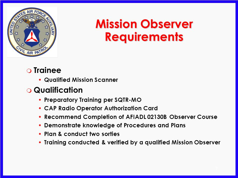 7 Mission Observer Requirements m Trainee Qualified Mission Scanner m Qualification Preparatory Training per SQTR-MO CAP Radio Operator Authorization Card Recommend Completion of AFIADL 02130B Observer Course Demonstrate knowledge of Procedures and Plans Plan & conduct two sorties Training conducted & verified by a qualified Mission Observer
