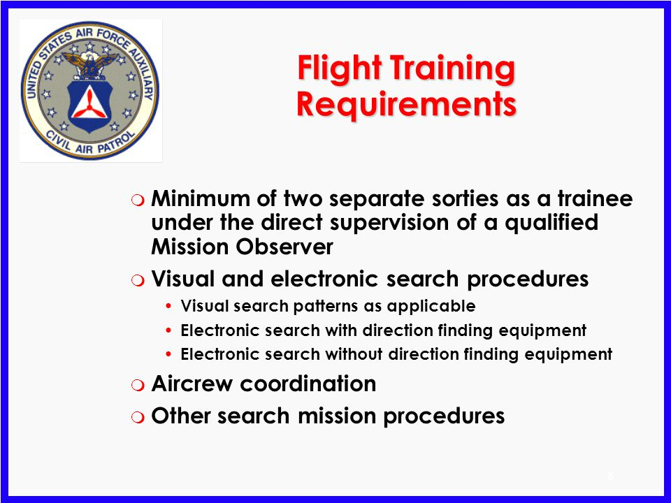 8 Flight Training Requirements m Minimum of two separate sorties as a trainee under the direct supervision of a qualified Mission Observer m Visual and electronic search procedures Visual search patterns as applicable Electronic search with direction finding equipment Electronic search without direction finding equipment m Aircrew coordination m Other search mission procedures