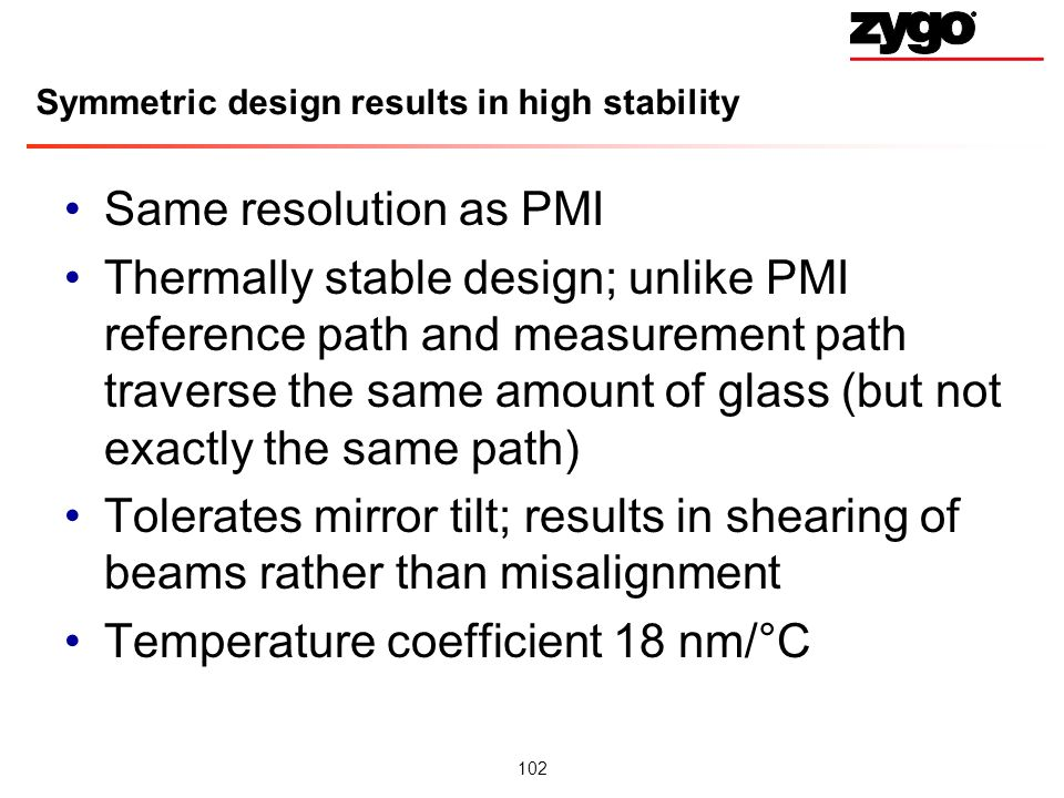 102 Symmetric design results in high stability Same resolution as PMI Thermally stable design; unlike PMI reference path and measurement path traverse the same amount of glass (but not exactly the same path) Tolerates mirror tilt; results in shearing of beams rather than misalignment Temperature coefficient 18 nm/°C