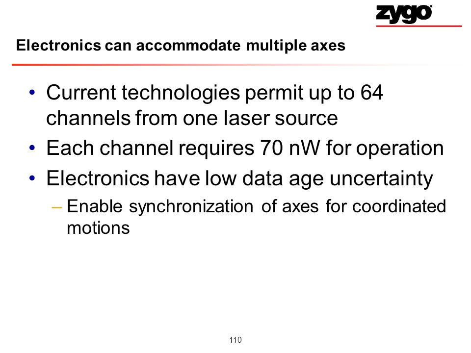 110 Electronics can accommodate multiple axes Current technologies permit up to 64 channels from one laser source Each channel requires 70 nW for operation Electronics have low data age uncertainty –Enable synchronization of axes for coordinated motions