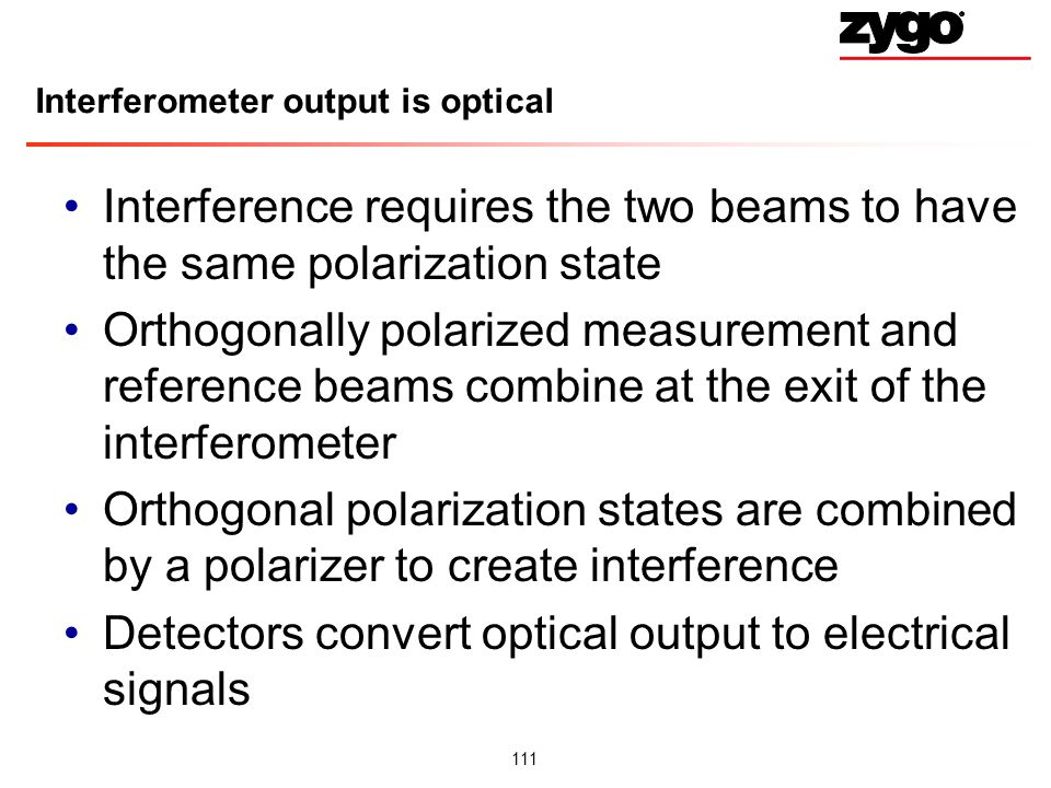 111 Interferometer output is optical Interference requires the two beams to have the same polarization state Orthogonally polarized measurement and reference beams combine at the exit of the interferometer Orthogonal polarization states are combined by a polarizer to create interference Detectors convert optical output to electrical signals