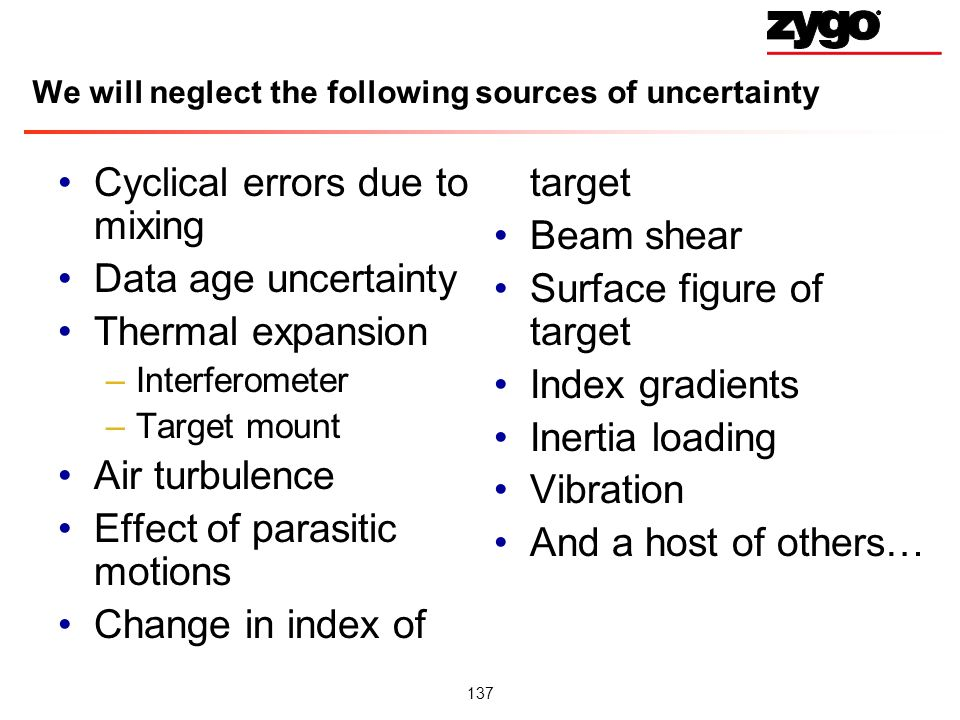 137 We will neglect the following sources of uncertainty Cyclical errors due to mixing Data age uncertainty Thermal expansion –Interferometer –Target mount Air turbulence Effect of parasitic motions Change in index of target Beam shear Surface figure of target Index gradients Inertia loading Vibration And a host of others…