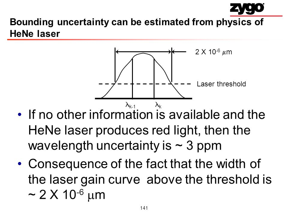 141 Bounding uncertainty can be estimated from physics of HeNe laser If no other information is available and the HeNe laser produces red light, then the wavelength uncertainty is ~ 3 ppm Consequence of the fact that the width of the laser gain curve above the threshold is ~ 2 X 10 -6 m k-1 k Laser threshold 2 X 10 -6 m
