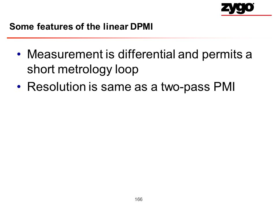 166 Some features of the linear DPMI Measurement is differential and permits a short metrology loop Resolution is same as a two-pass PMI