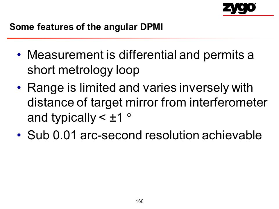 168 Some features of the angular DPMI Measurement is differential and permits a short metrology loop Range is limited and varies inversely with distance of target mirror from interferometer and typically < ±1 Sub 0.01 arc-second resolution achievable