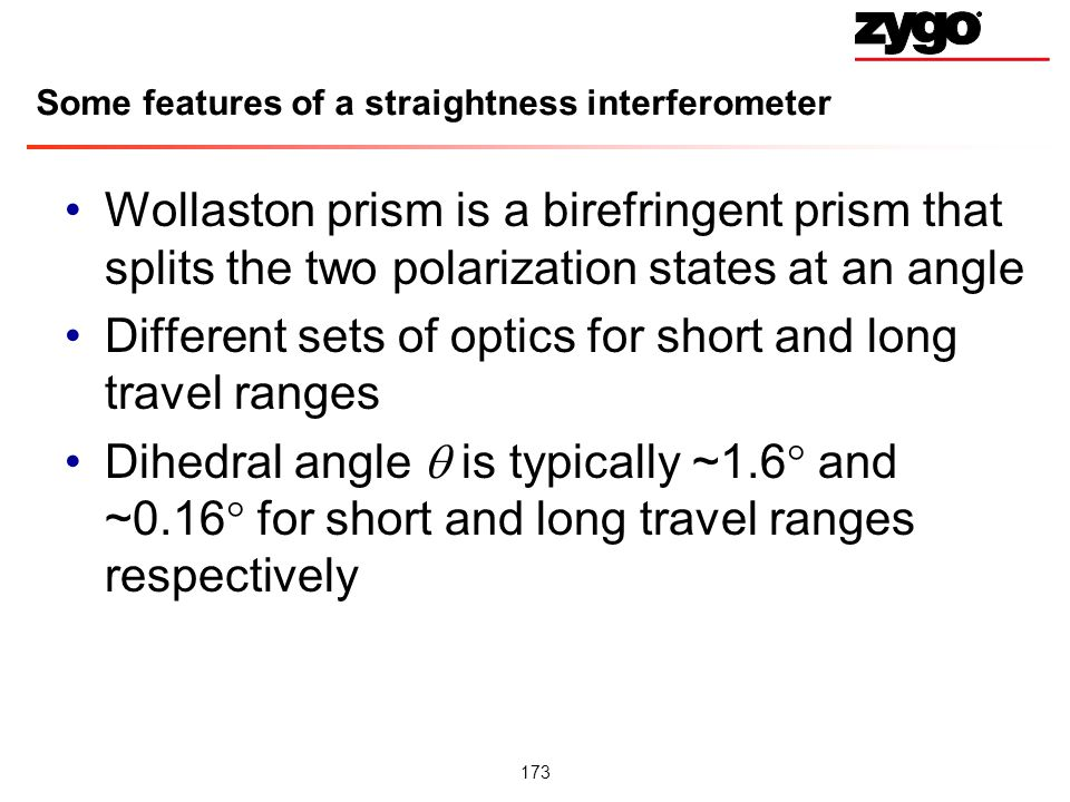 173 Some features of a straightness interferometer Wollaston prism is a birefringent prism that splits the two polarization states at an angle Different sets of optics for short and long travel ranges Dihedral angle is typically ~1.6 and ~0.16 for short and long travel ranges respectively