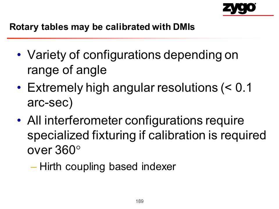 189 Rotary tables may be calibrated with DMIs Variety of configurations depending on range of angle Extremely high angular resolutions (< 0.1 arc-sec) All interferometer configurations require specialized fixturing if calibration is required over 360 –Hirth coupling based indexer
