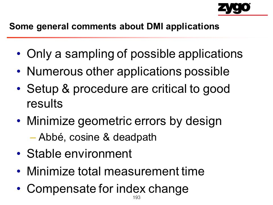 193 Some general comments about DMI applications Only a sampling of possible applications Numerous other applications possible Setup & procedure are critical to good results Minimize geometric errors by design –Abbé, cosine & deadpath Stable environment Minimize total measurement time Compensate for index change