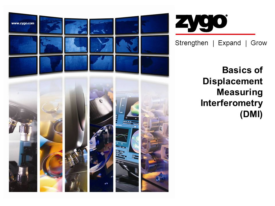 Strengthen | Expand | Grow www.zygo.com Basics of Displacement Measuring Interferometry (DMI)