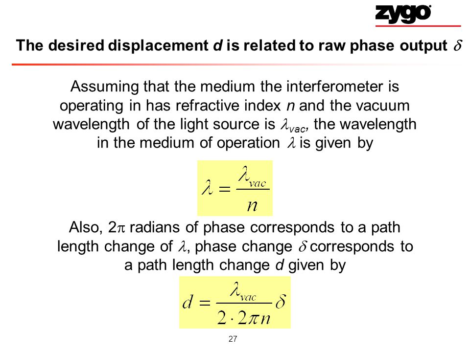 27 The desired displacement d is related to raw phase output Assuming that the medium the interferometer is operating in has refractive index n and the vacuum wavelength of the light source is vac, the wavelength in the medium of operation is given by Also, 2 radians of phase corresponds to a path length change of, phase change corresponds to a path length change d given by