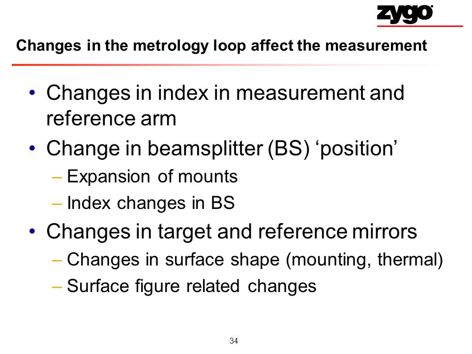 34 Changes in the metrology loop affect the measurement Changes in index in measurement and reference arm Change in beamsplitter (BS) position –Expansion of mounts –Index changes in BS Changes in target and reference mirrors –Changes in surface shape (mounting, thermal) –Surface figure related changes