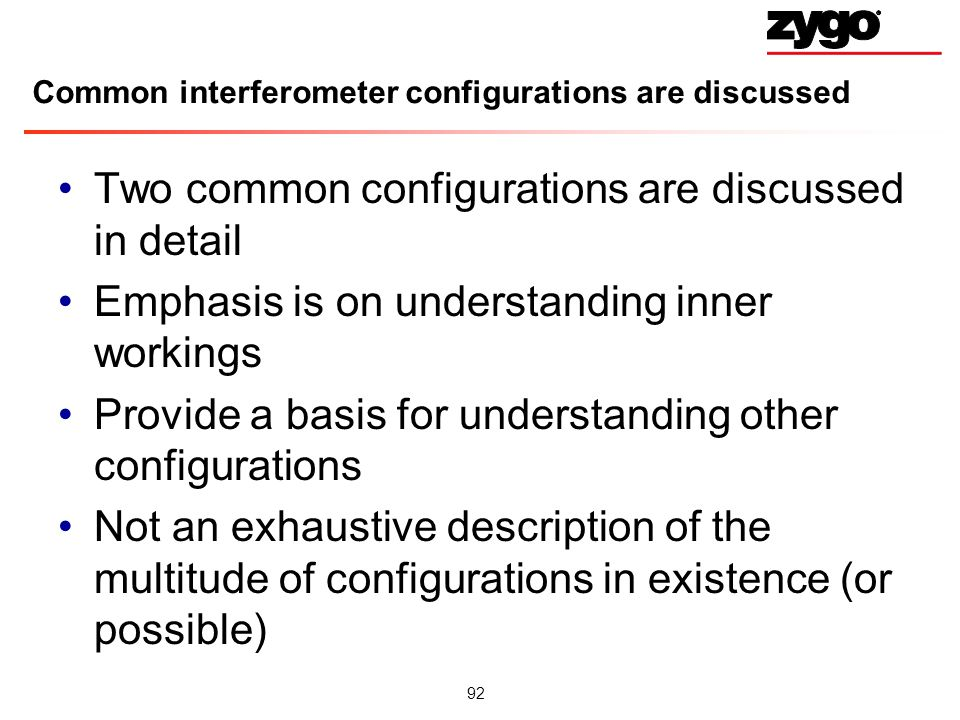 92 Common interferometer configurations are discussed Two common configurations are discussed in detail Emphasis is on understanding inner workings Provide a basis for understanding other configurations Not an exhaustive description of the multitude of configurations in existence (or possible)
