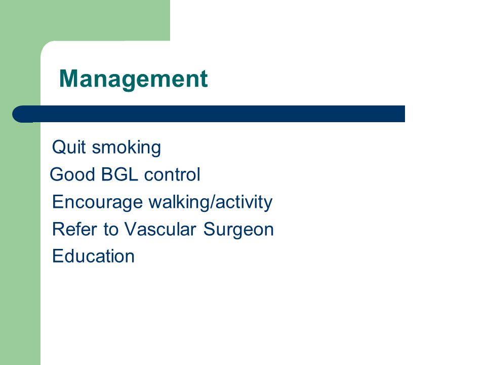 Management Quit smoking Good BGL control Encourage walking/activity Refer to Vascular Surgeon Education