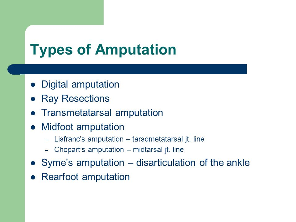 Types of Amputation Digital amputation Ray Resections Transmetatarsal amputation Midfoot amputation – Lisfrancs amputation – tarsometatarsal jt. line