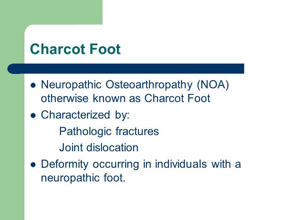 Charcot Foot Neuropathic Osteoarthropathy (NOA) otherwise known as Charcot Foot Characterized by: Pathologic fractures Joint dislocation Deformity occ