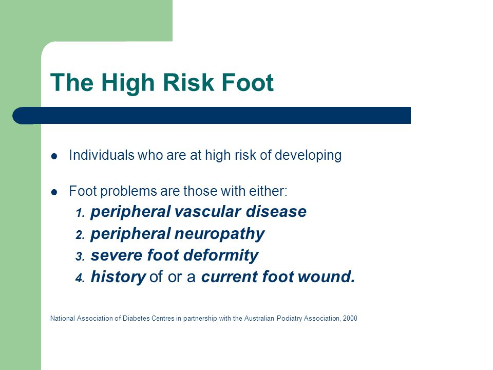 The High Risk Foot Individuals who are at high risk of developing Foot problems are those with either: 1. peripheral vascular disease 2. peripheral ne