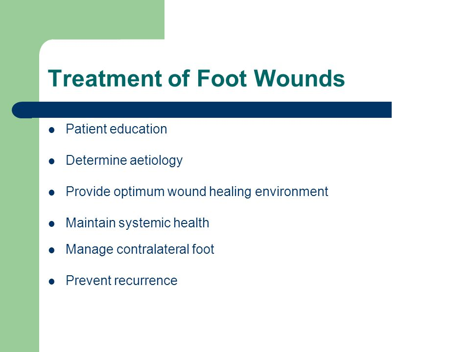 Treatment of Foot Wounds Patient education Determine aetiology Provide optimum wound healing environment Maintain systemic health Manage contralateral