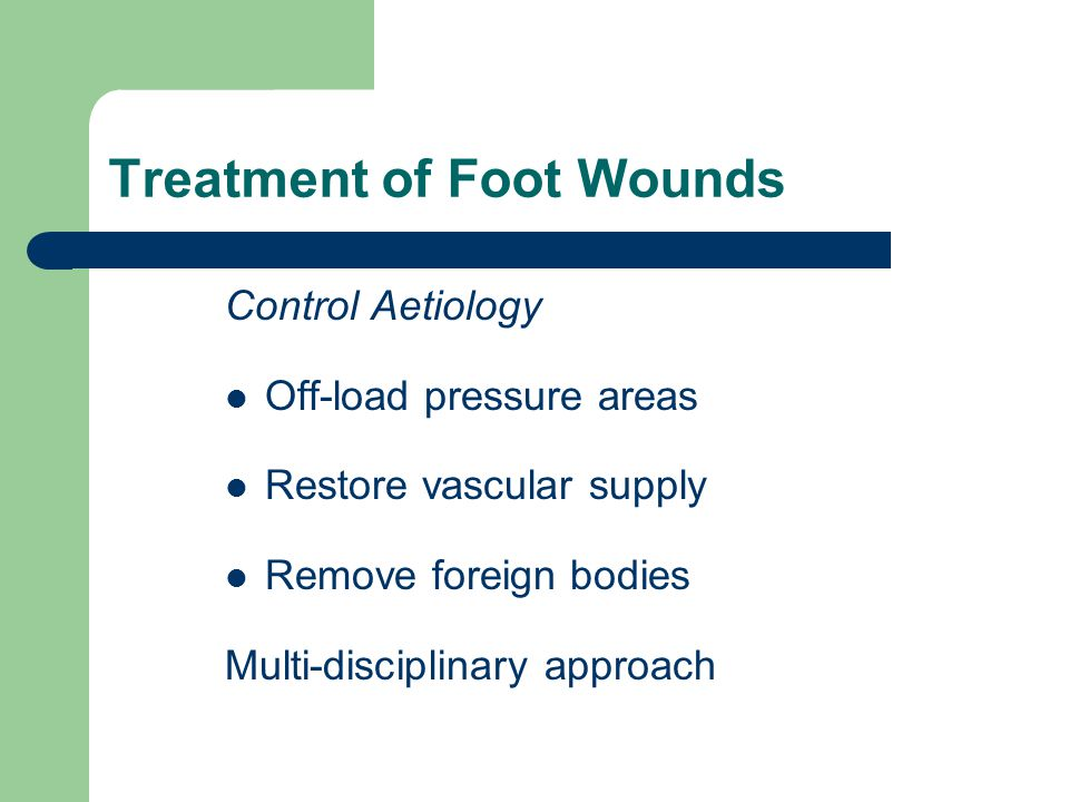Treatment of Foot Wounds Control Aetiology Off-load pressure areas Restore vascular supply Remove foreign bodies Multi-disciplinary approach
