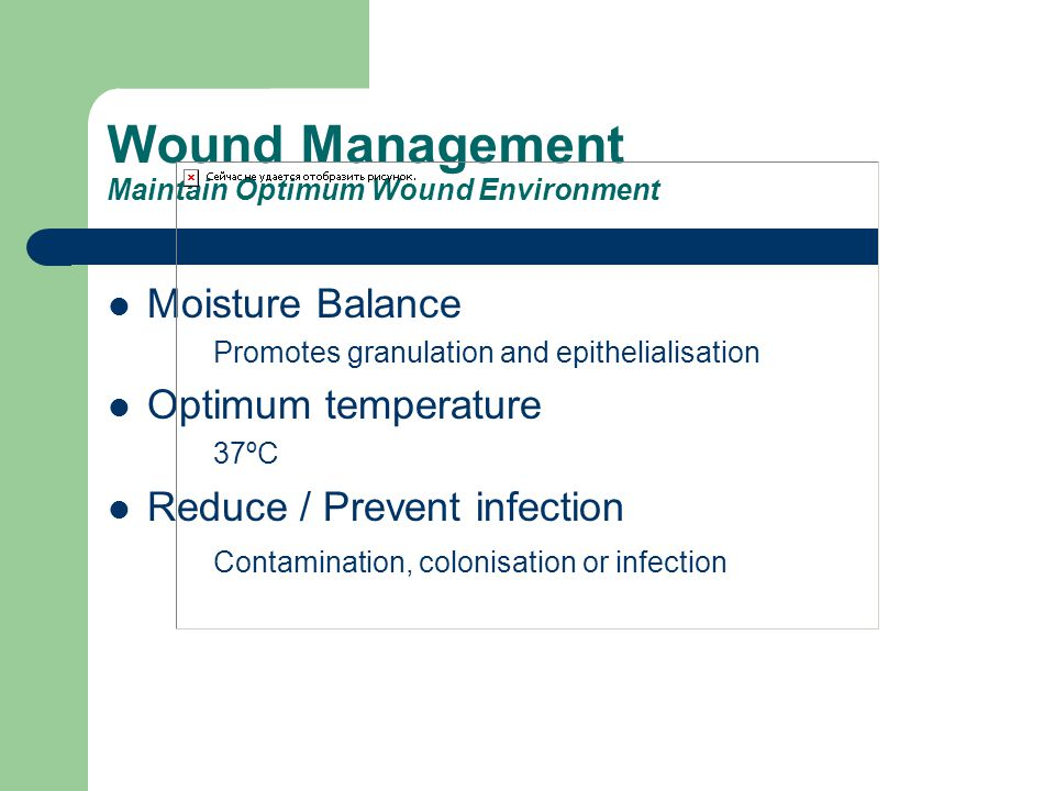 Wound Management Maintain Optimum Wound Environment Moisture Balance Promotes granulation and epithelialisation Optimum temperature 37ºC Reduce / Prev