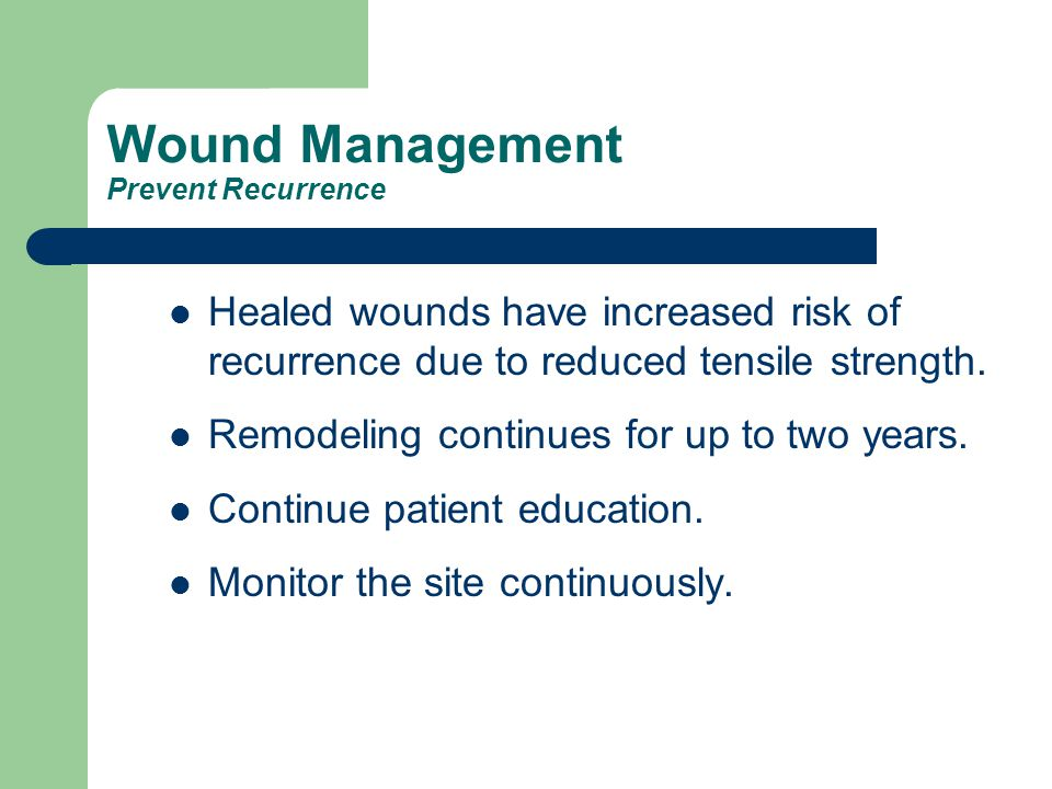 Wound Management Prevent Recurrence Healed wounds have increased risk of recurrence due to reduced tensile strength. Remodeling continues for up to tw