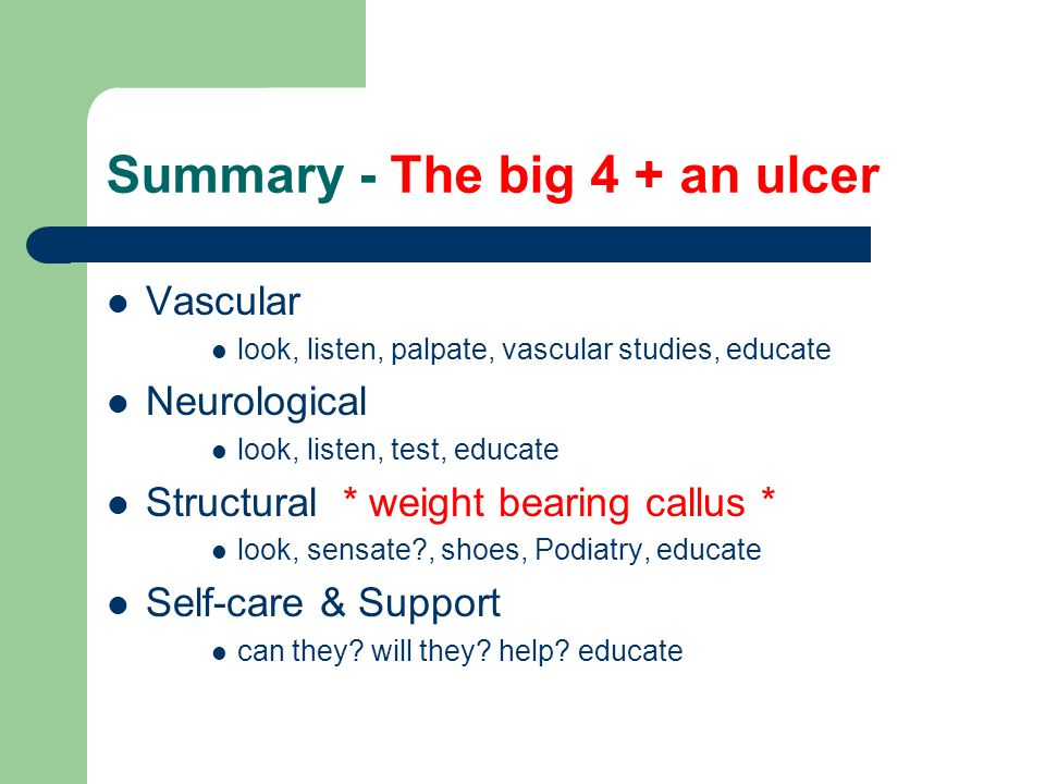 Summary - The big 4 + an ulcer Vascular look, listen, palpate, vascular studies, educate Neurological look, listen, test, educate Structural * weight