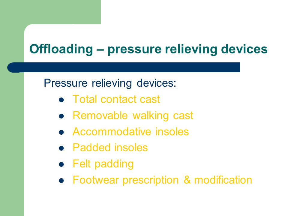 Offloading – pressure relieving devices Pressure relieving devices: Total contact cast Removable walking cast Accommodative insoles Padded insoles Fel