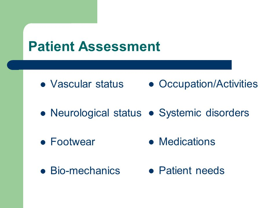 Patient Assessment Vascular status Neurological status Footwear Bio-mechanics Occupation/Activities Systemic disorders Medications Patient needs