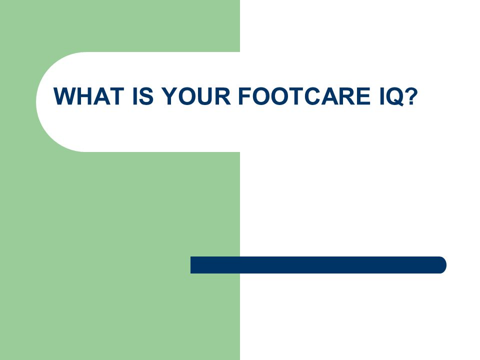WHAT IS YOUR FOOTCARE IQ?
