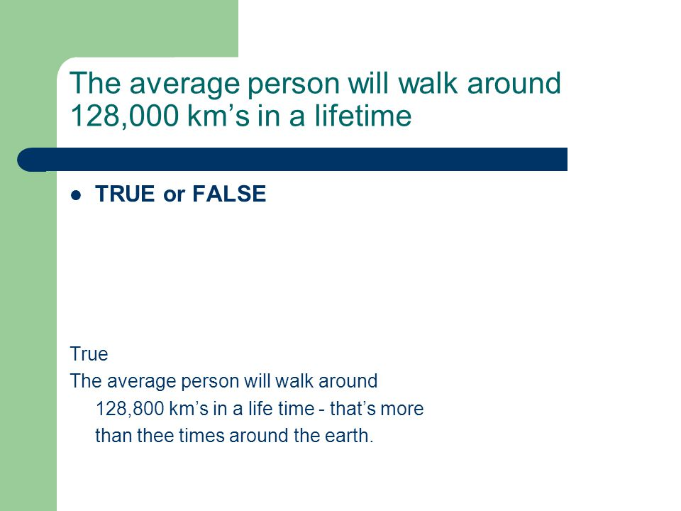 The average person will walk around 128,000 kms in a lifetime TRUE or FALSE True The average person will walk around 128,800 kms in a life time - that