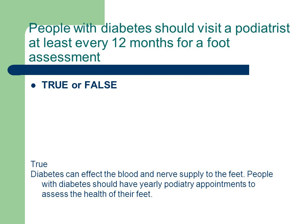 People with diabetes should visit a podiatrist at least every 12 months for a foot assessment TRUE or FALSE True Diabetes can effect the blood and ner