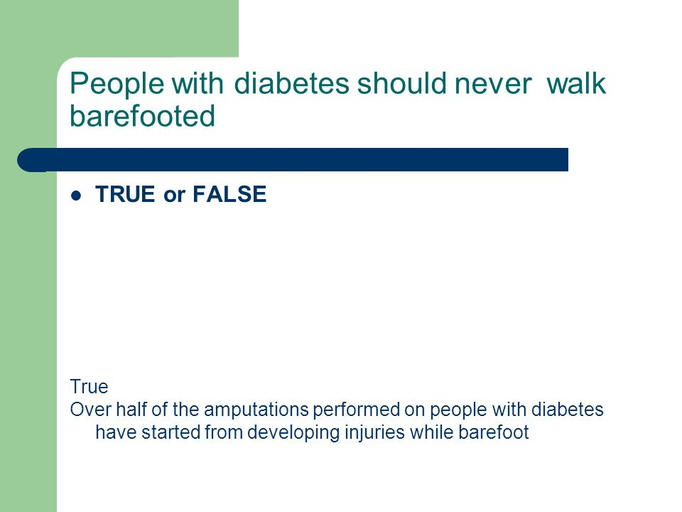 People with diabetes should never walk barefooted TRUE or FALSE True Over half of the amputations performed on people with diabetes have started from