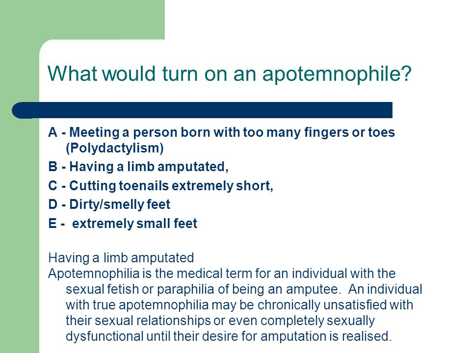 What would turn on an apotemnophile? A - Meeting a person born with too many fingers or toes (Polydactylism) B - Having a limb amputated, C - Cutting