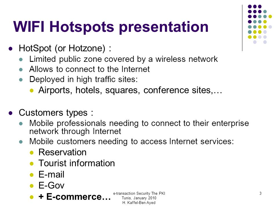 e-transaction Security The PKI Tunis, January 2010 H. Kaffel-Ben Ayed 3 WIFI Hotspots presentation HotSpot (or Hotzone) : Limited public zone covered