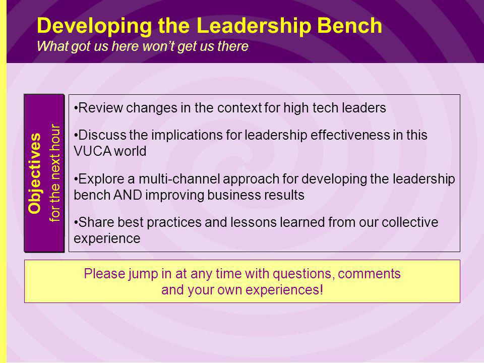 Objectives for the next hour Review changes in the context for high tech leaders Discuss the implications for leadership effectiveness in this VUCA world Explore a multi-channel approach for developing the leadership bench AND improving business results Share best practices and lessons learned from our collective experience Please jump in at any time with questions, comments and your own experiences.