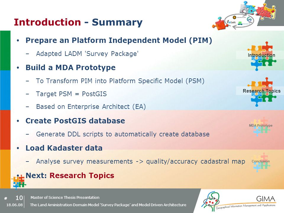 Master of Science Thesis Presentation # Research Topics IntroductionMDA PrototypeConclusion 10 18.06.08 The Land Aministration Domain Model Survey Package and Model Driven Architecture Introduction - Summary Prepare an Platform Independent Model (PIM) –Adapted LADM Survey Package Build a MDA Prototype –To Transform PIM into Platform Specific Model (PSM) –Target PSM = PostGIS –Based on Enterprise Architect (EA) Create PostGIS database –Generate DDL scripts to automatically create database Load Kadaster data –Analyse survey measurements -> quality/accuracy cadastral map Next: Research Topics IntroductionResearch Topics
