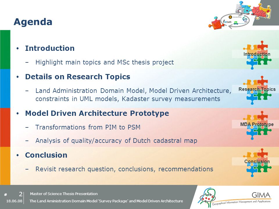 Master of Science Thesis Presentation # Research Topics IntroductionMDA PrototypeConclusion 2 18.06.08 The Land Aministration Domain Model Survey Package and Model Driven Architecture Agenda Introduction –Highlight main topics and MSc thesis project Details on Research Topics –Land Administration Domain Model, Model Driven Architecture, constraints in UML models, Kadaster survey measurements Model Driven Architecture Prototype –Transformations from PIM to PSM –Analysis of quality/accuracy of Dutch cadastral map Conclusion –Revisit research question, conclusions, recommendations Research TopicsMDA PrototypeConclusionIntroduction