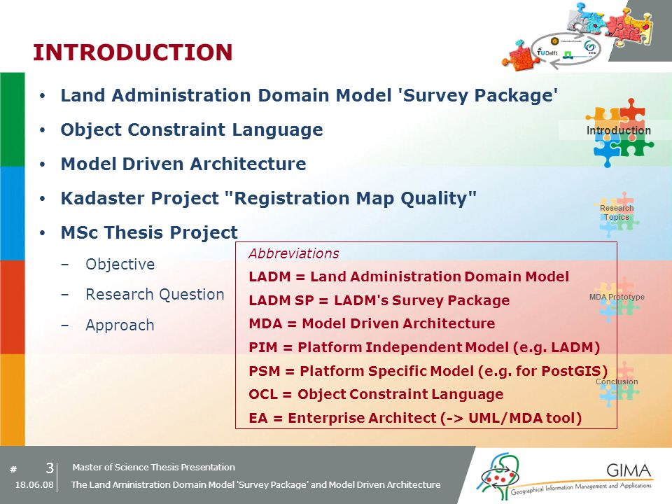 Master of Science Thesis Presentation # Research Topics IntroductionMDA PrototypeConclusion 24 18.06.08 The Land Aministration Domain Model Survey Package and Model Driven Architecture MDA Prototype Example MDA Transformation Rule: 3) Transformation of > class Enumeration class SurveyPointQuality –Implemented as check constraint check_survey_point_quality PIMPSM: PostGIS