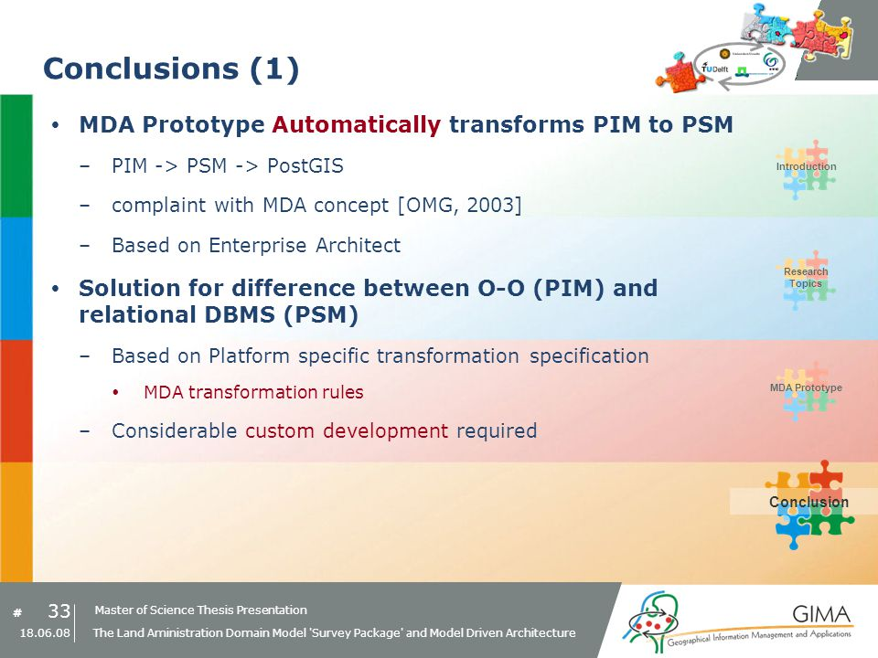 Master of Science Thesis Presentation # Research Topics IntroductionMDA PrototypeConclusion 33 18.06.08 The Land Aministration Domain Model Survey Package and Model Driven Architecture Conclusions (1) MDA Prototype Automatically transforms PIM to PSM –PIM -> PSM -> PostGIS –complaint with MDA concept [OMG, 2003] –Based on Enterprise Architect Solution for difference between O-O (PIM) and relational DBMS (PSM) –Based on Platform specific transformation specification MDA transformation rules –Considerable custom development required Conclusion