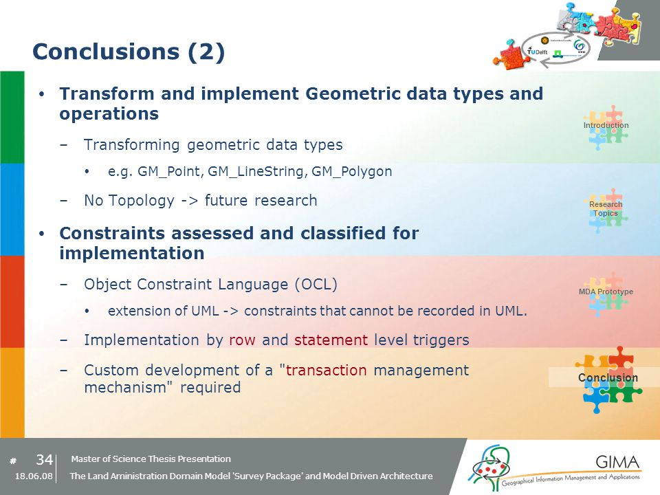 Master of Science Thesis Presentation # Research Topics IntroductionMDA PrototypeConclusion 34 18.06.08 The Land Aministration Domain Model Survey Package and Model Driven Architecture Conclusions (2) Transform and implement Geometric data types and operations –Transforming geometric data types e.g.