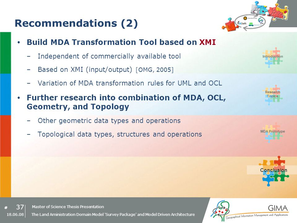 Master of Science Thesis Presentation # Research Topics IntroductionMDA PrototypeConclusion 37 18.06.08 The Land Aministration Domain Model Survey Package and Model Driven Architecture Recommendations (2) Build MDA Transformation Tool based on XMI –Independent of commercially available tool –Based on XMI (input/output) [OMG, 2005] –Variation of MDA transformation rules for UML and OCL Further research into combination of MDA, OCL, Geometry, and Topology –Other geometric data types and operations –Topological data types, structures and operations Conclusion