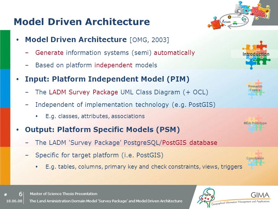 Master of Science Thesis Presentation # Research Topics IntroductionMDA PrototypeConclusion 17 18.06.08 The Land Aministration Domain Model Survey Package and Model Driven Architecture Research Topics - Summary Adapted LADM Survey Package defined (PIM) MDA process from PIM to PSM –Platform Specific Transformation Rules Set of MDA transformation rules, one for each PIM element Constraint (OCL) implementation examples Next: MDA Prototype Research TopicsMDA Prototype
