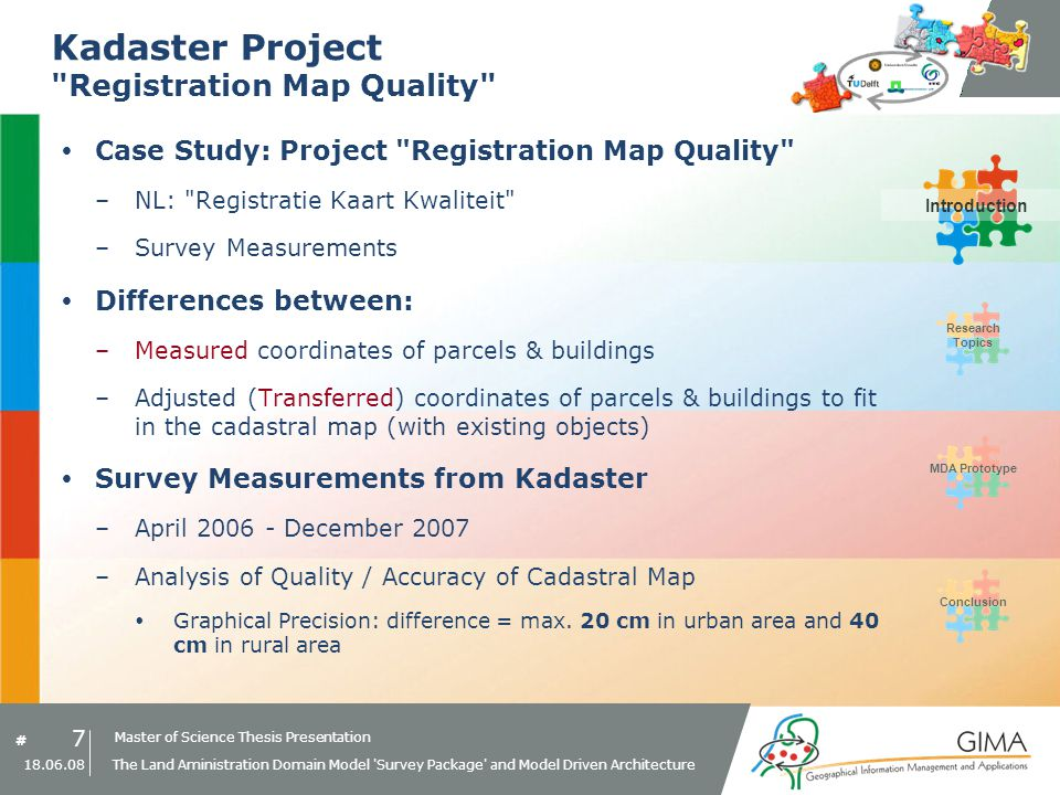 Master of Science Thesis Presentation # Research Topics IntroductionMDA PrototypeConclusion 48 18.06.08 The Land Aministration Domain Model Survey Package and Model Driven Architecture MDA Prototype MDA Prototype Setup Enterprise Architect Based on Enterprise Architect EA = UML modelling tool –PIM: Adapted LADM Survey Package –PSM: e.g.