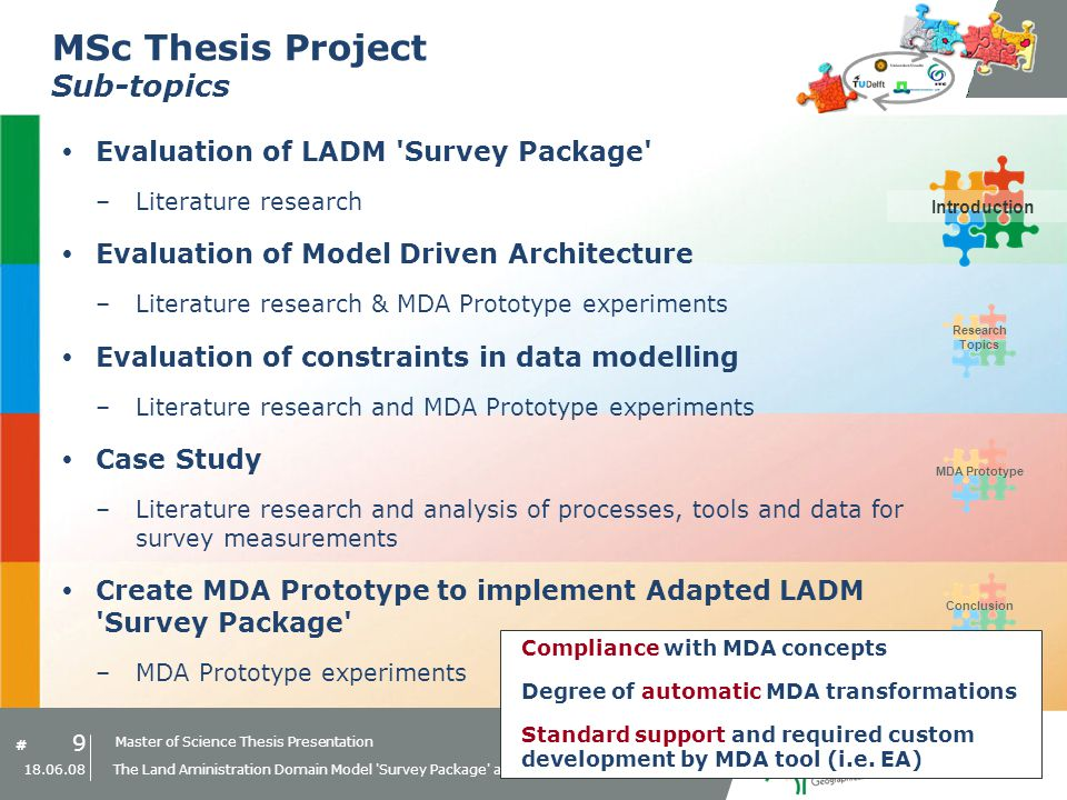 Master of Science Thesis Presentation # Research Topics IntroductionMDA PrototypeConclusion 9 18.06.08 The Land Aministration Domain Model Survey Package and Model Driven Architecture MSc Thesis Project Sub-topics Evaluation of LADM Survey Package –Literature research Evaluation of Model Driven Architecture –Literature research & MDA Prototype experiments Evaluation of constraints in data modelling –Literature research and MDA Prototype experiments Case Study –Literature research and analysis of processes, tools and data for survey measurements Create MDA Prototype to implement Adapted LADM Survey Package –MDA Prototype experiments Compliance with MDA concepts Degree of automatic MDA transformations Standard support and required custom development by MDA tool (i.e.