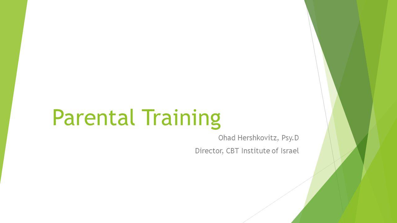 Parental Training Ohad Hershkovitz, Psy.D Director, CBT Institute of Israel