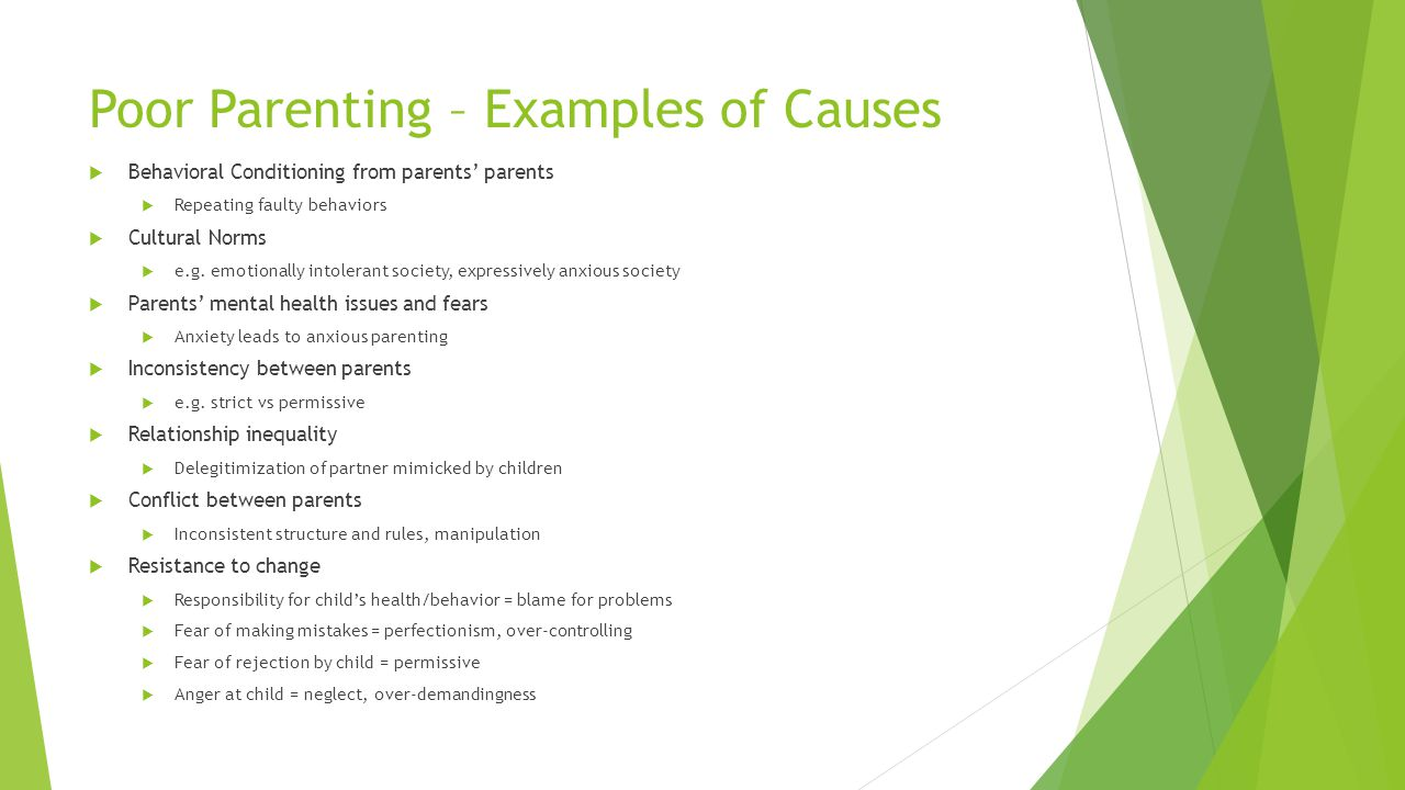 Poor Parenting – Examples of Causes Behavioral Conditioning from parents parents Repeating faulty behaviors Cultural Norms e.g. emotionally intolerant