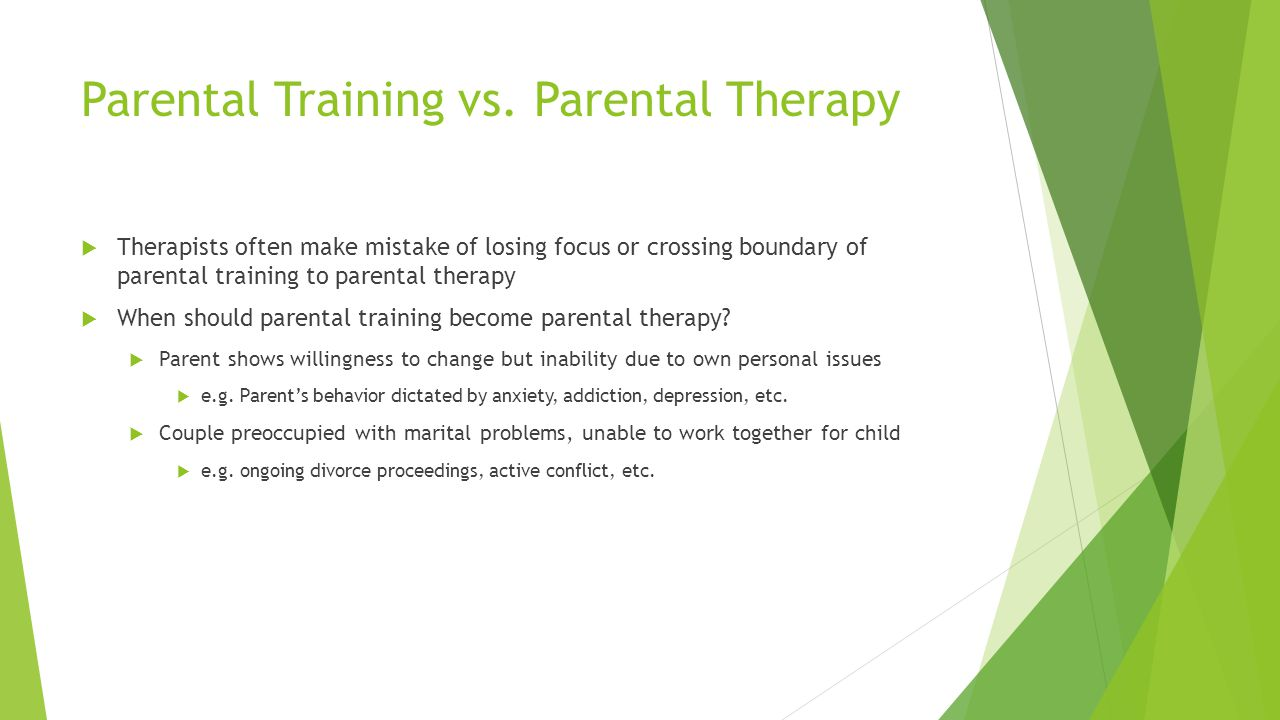 Parental Training vs. Parental Therapy Therapists often make mistake of losing focus or crossing boundary of parental training to parental therapy Whe