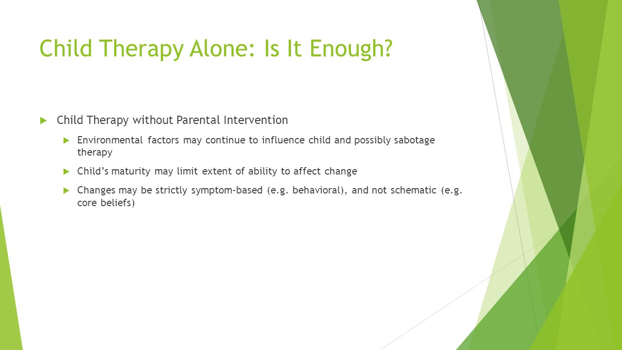 Child Therapy Alone: Is It Enough? Child Therapy without Parental Intervention Environmental factors may continue to influence child and possibly sabo