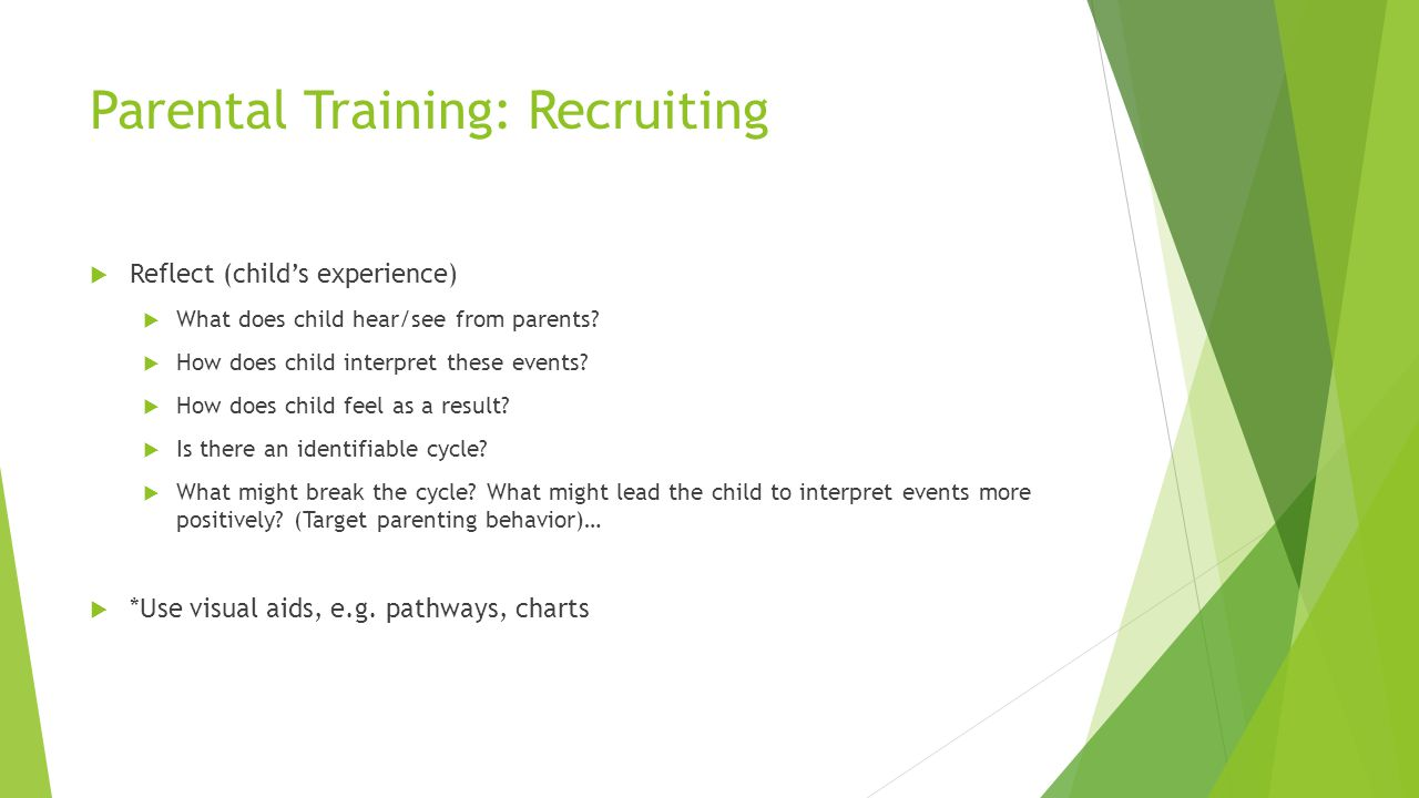 Parental Training: Recruiting Reflect (childs experience) What does child hear/see from parents? How does child interpret these events? How does child