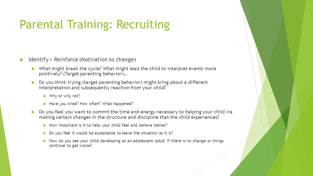 Parental Training: Recruiting Identify + Reinforce (Motivation to change) What might break the cycle? What might lead the child to interpret events mo